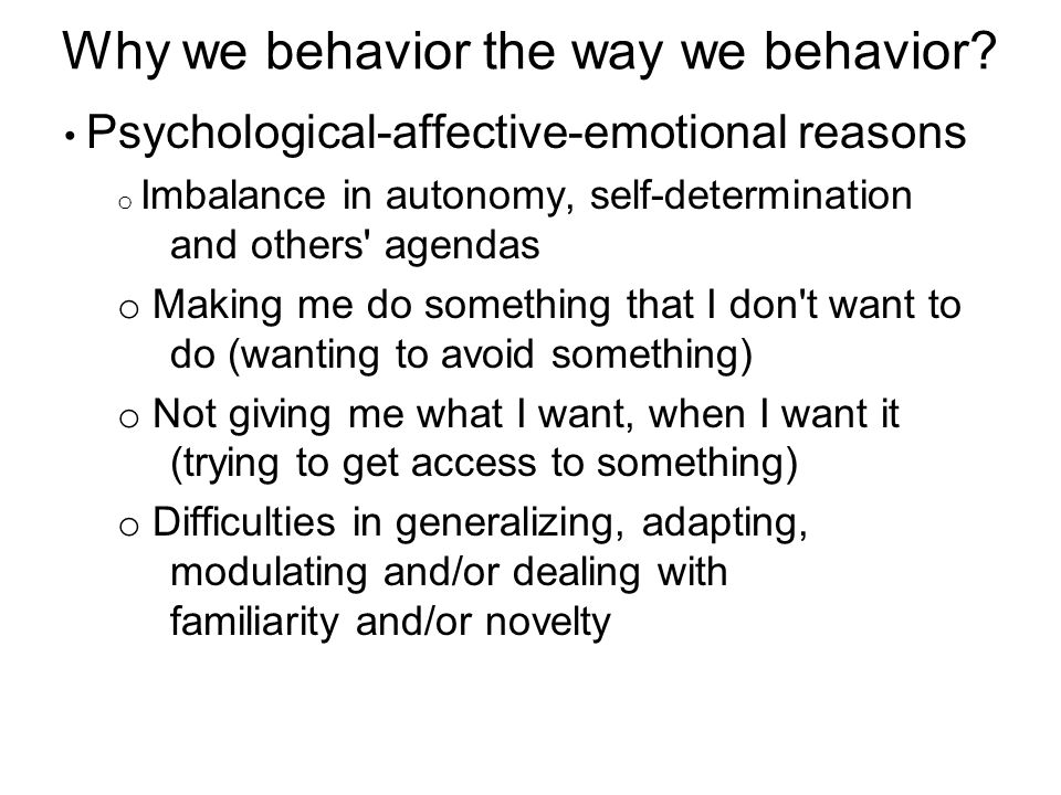 Psychological-affective-emotional reasons o Imbalance in autonomy, self-determination and others agendas o Making me do something that I don t want to do (wanting to avoid something) o Not giving me what I want, when I want it (trying to get access to something) o Difficulties in generalizing, adapting, modulating and/or dealing with familiarity and/or novelty