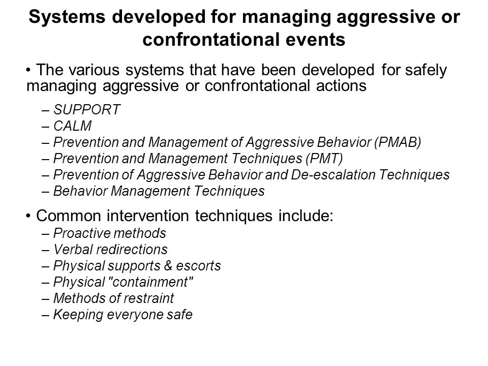 Systems developed for managing aggressive or confrontational events The various systems that have been developed for safely managing aggressive or confrontational actions – SUPPORT – CALM – Prevention and Management of Aggressive Behavior (PMAB) – Prevention and Management Techniques (PMT) – Prevention of Aggressive Behavior and De-escalation Techniques – Behavior Management Techniques Common intervention techniques include: – Proactive methods – Verbal redirections – Physical supports & escorts – Physical containment – Methods of restraint – Keeping everyone safe