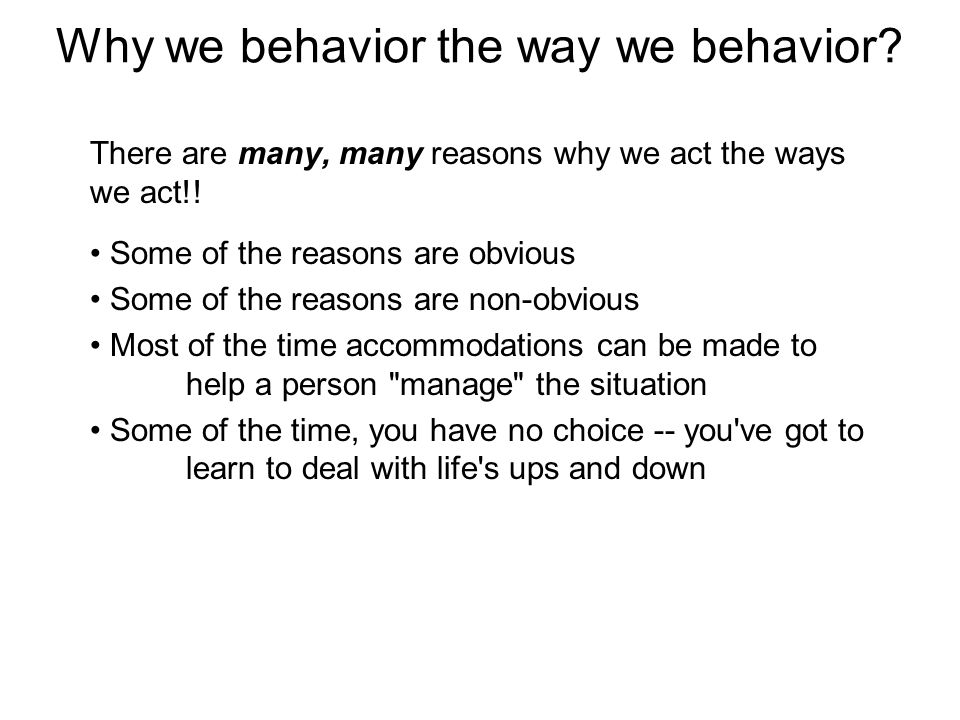 Why we behavior the way we behavior. There are many, many reasons why we act the ways we act!.
