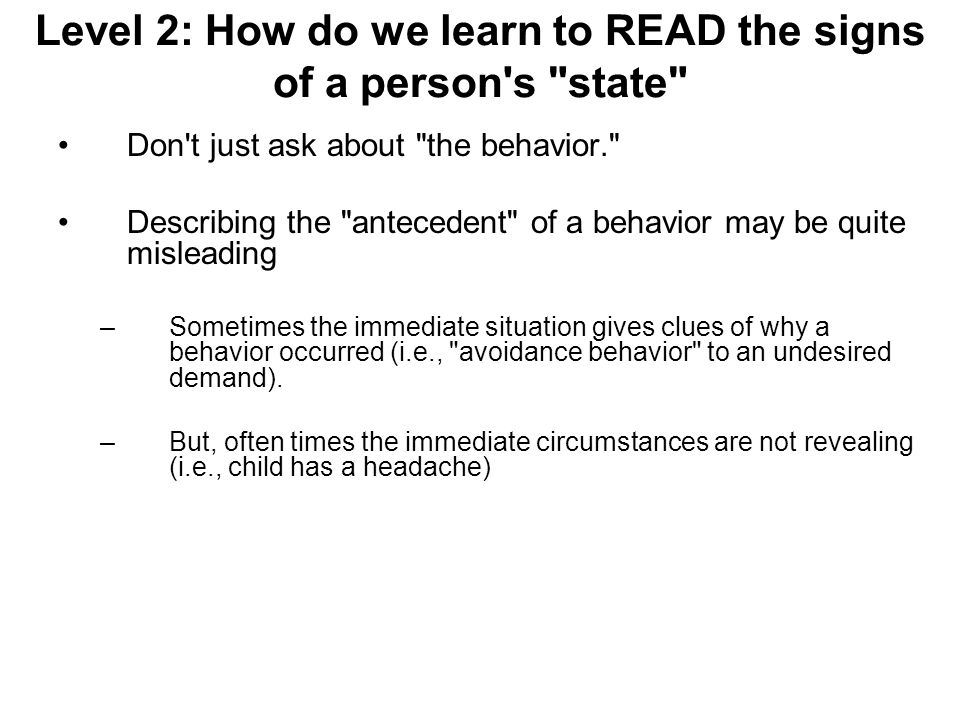 Level 2: How do we learn to READ the signs of a person s state Don t just ask about the behavior. Describing the antecedent of a behavior may be quite misleading –Sometimes the immediate situation gives clues of why a behavior occurred (i.e., avoidance behavior to an undesired demand).