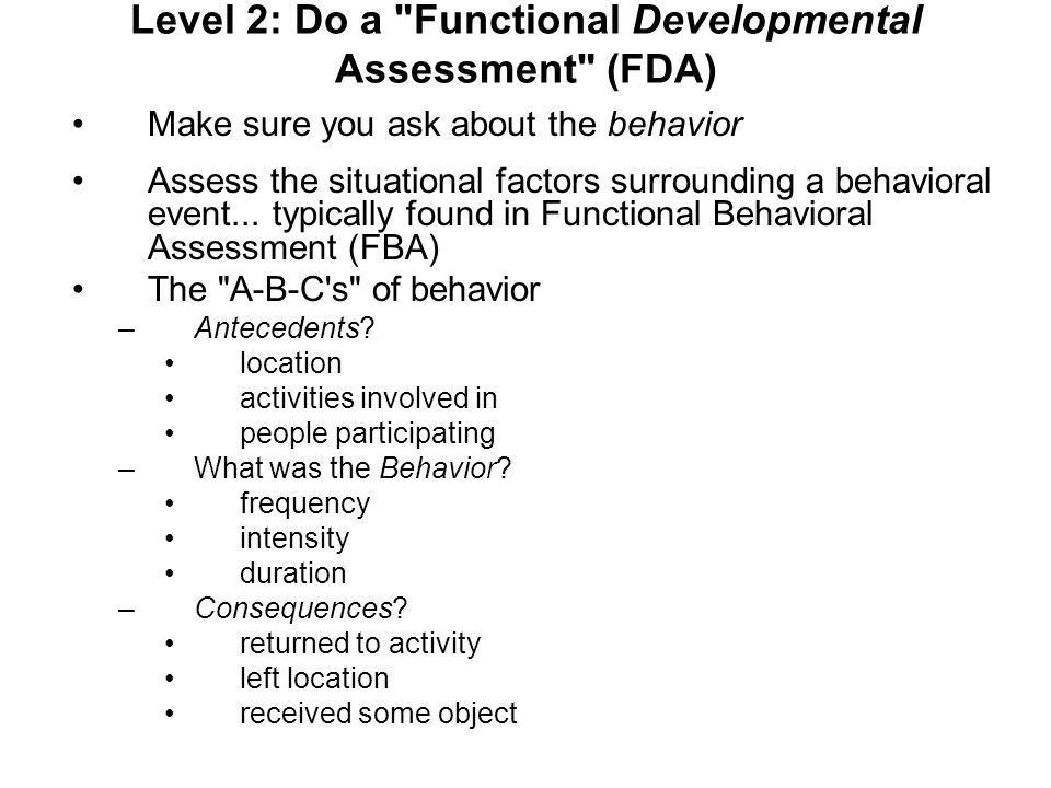 Level 2: Do a Functional Developmental Assessment (FDA) Make sure you ask about the behavior Assess the situational factors surrounding a behavioral event...