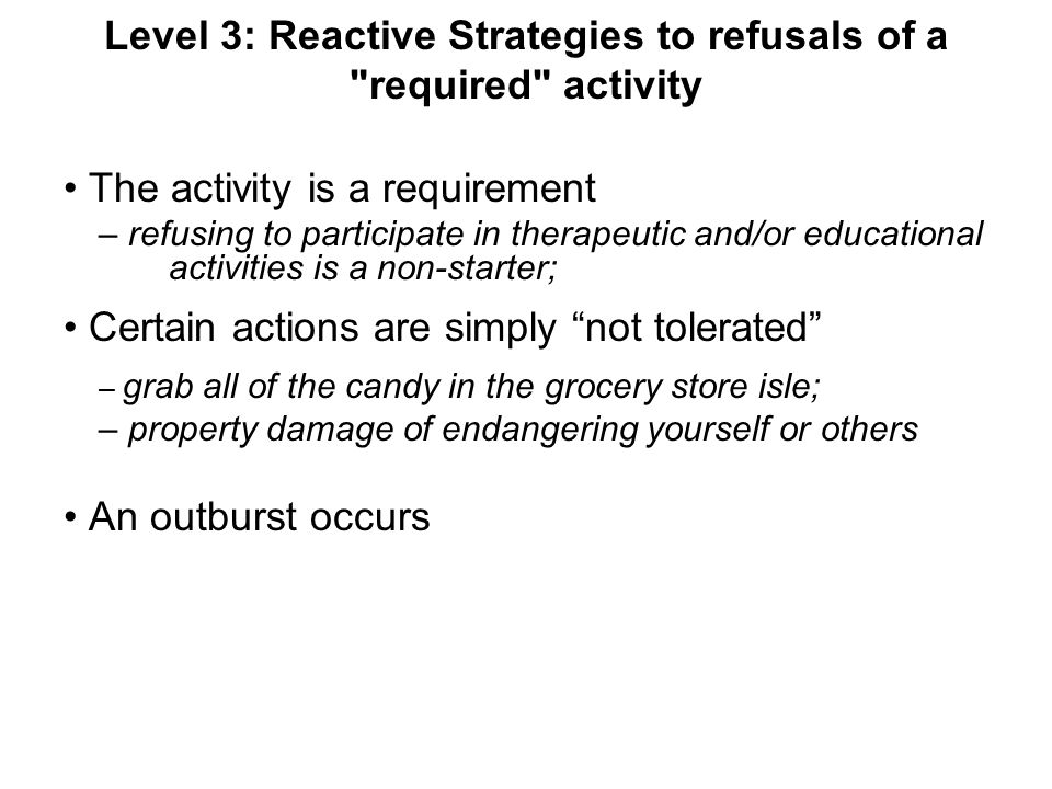 Level 3: Reactive Strategies to refusals of a required activity The activity is a requirement – refusing to participate in therapeutic and/or educational activities is a non-starter; Certain actions are simply not tolerated – grab all of the candy in the grocery store isle; – property damage of endangering yourself or others An outburst occurs