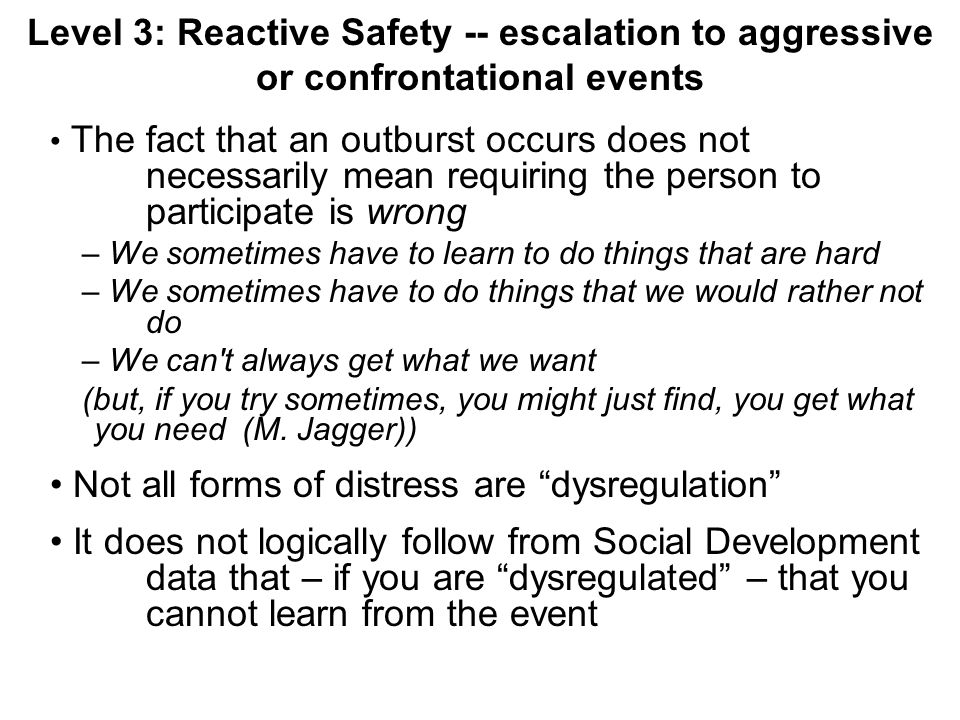 Level 3: Reactive Safety -- escalation to aggressive or confrontational events The fact that an outburst occurs does not necessarily mean requiring the person to participate is wrong – We sometimes have to learn to do things that are hard – We sometimes have to do things that we would rather not do – We can t always get what we want (but, if you try sometimes, you might just find, you get what you need (M.
