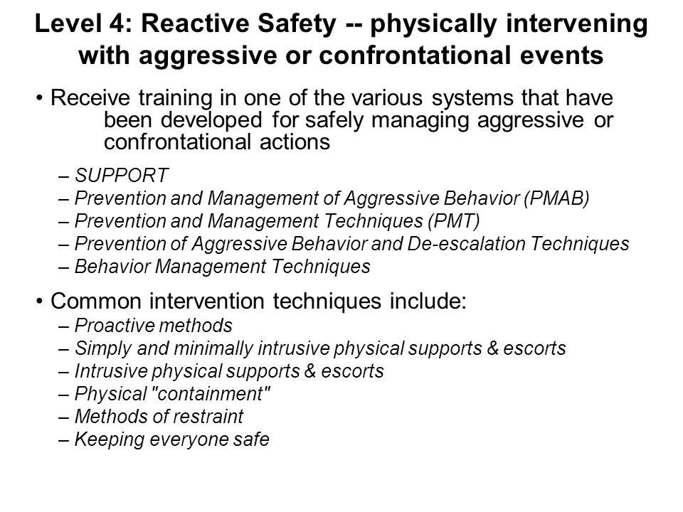 Level 4: Reactive Safety -- physically intervening with aggressive or confrontational events Receive training in one of the various systems that have been developed for safely managing aggressive or confrontational actions – SUPPORT – Prevention and Management of Aggressive Behavior (PMAB) – Prevention and Management Techniques (PMT) – Prevention of Aggressive Behavior and De-escalation Techniques – Behavior Management Techniques Common intervention techniques include: – Proactive methods – Simply and minimally intrusive physical supports & escorts – Intrusive physical supports & escorts – Physical containment – Methods of restraint – Keeping everyone safe