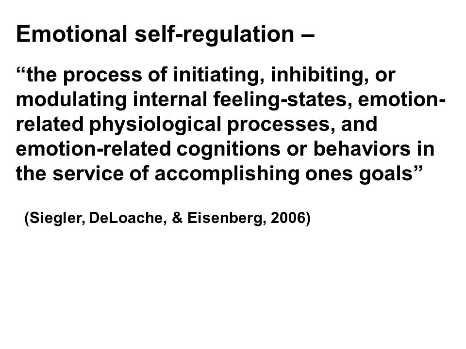 Emotional self-regulation – the process of initiating, inhibiting, or modulating internal feeling-states, emotion- related physiological processes, and emotion-related cognitions or behaviors in the service of accomplishing ones goals (Siegler, DeLoache, & Eisenberg, 2006)