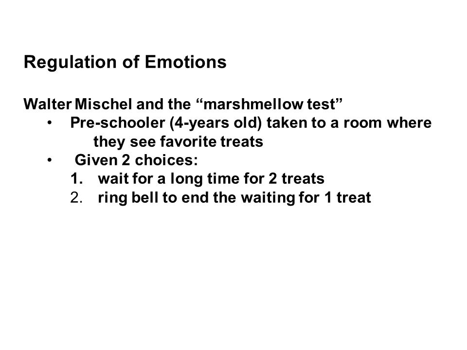 Regulation of Emotions Walter Mischel and the marshmellow test Pre-schooler (4-years old) taken to a room where they see favorite treats Given 2 choices: 1.