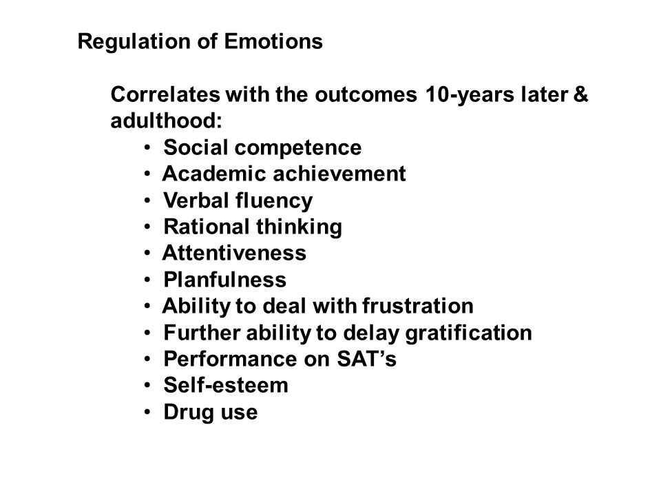 Regulation of Emotions Correlates with the outcomes 10-years later & adulthood: Social competence Academic achievement Verbal fluency Rational thinking Attentiveness Planfulness Ability to deal with frustration Further ability to delay gratification Performance on SATs Self-esteem Drug use