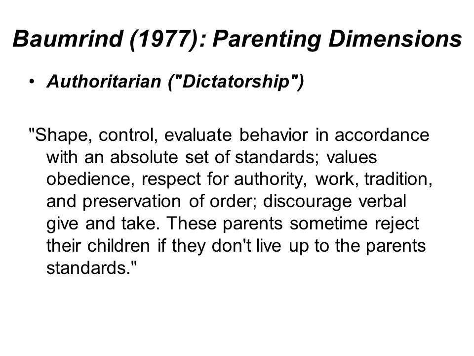 Baumrind (1977): Parenting Dimensions Authoritarian ( Dictatorship ) Shape, control, evaluate behavior in accordance with an absolute set of standards; values obedience, respect for authority, work, tradition, and preservation of order; discourage verbal give and take.