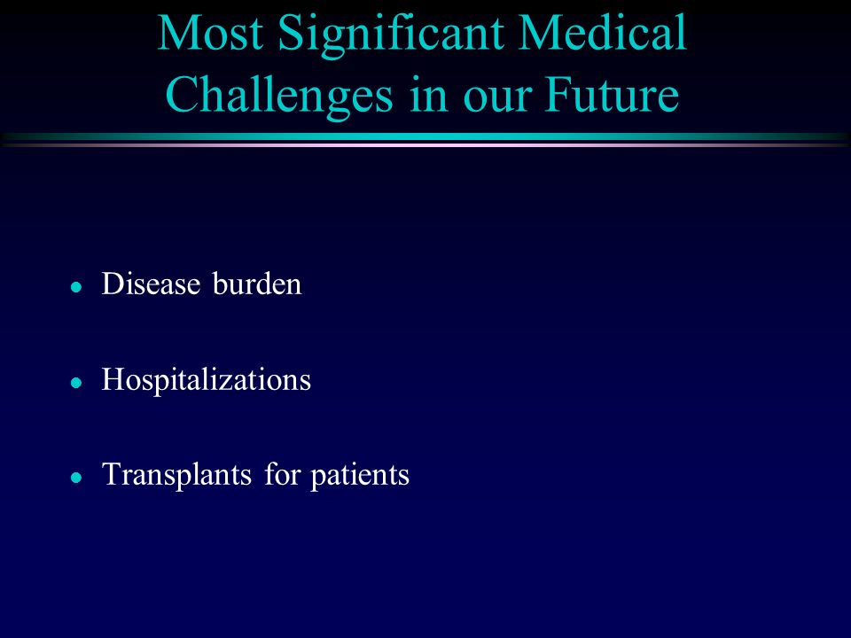 Most Significant Medical Challenges in our Future l Disease burden l Hospitalizations l Transplants for patients