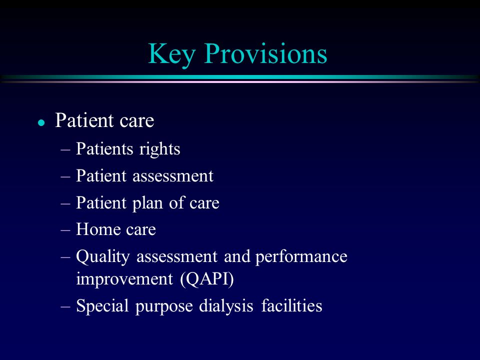 Key Provisions l Patient care –Patients rights –Patient assessment –Patient plan of care –Home care –Quality assessment and performance improvement (QAPI) –Special purpose dialysis facilities