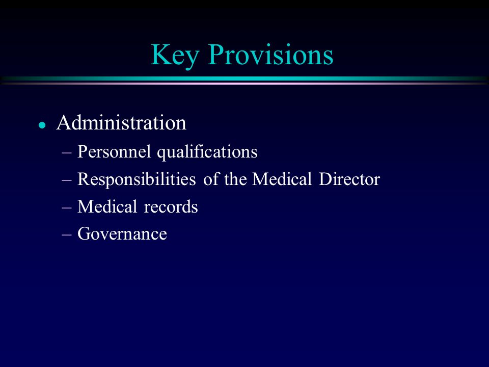 Key Provisions l Administration –Personnel qualifications –Responsibilities of the Medical Director –Medical records –Governance