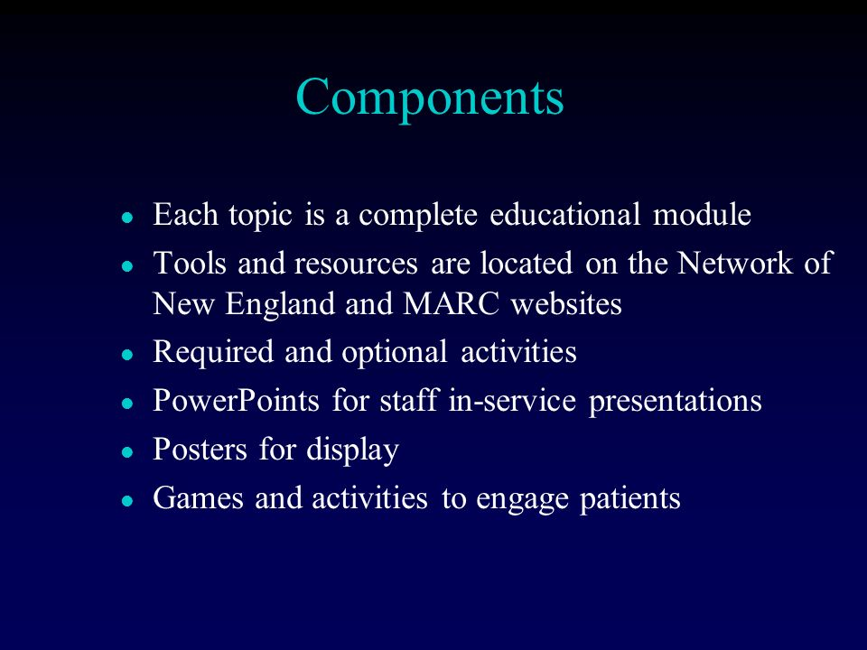 Components l Each topic is a complete educational module l Tools and resources are located on the Network of New England and MARC websites l Required and optional activities l PowerPoints for staff in-service presentations l Posters for display l Games and activities to engage patients