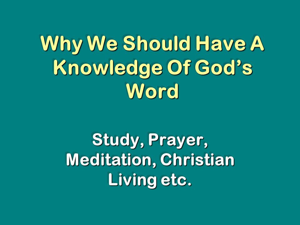 Why We Should Have A Knowledge Of Gods Word Study, Prayer, Meditation, Christian Living etc.