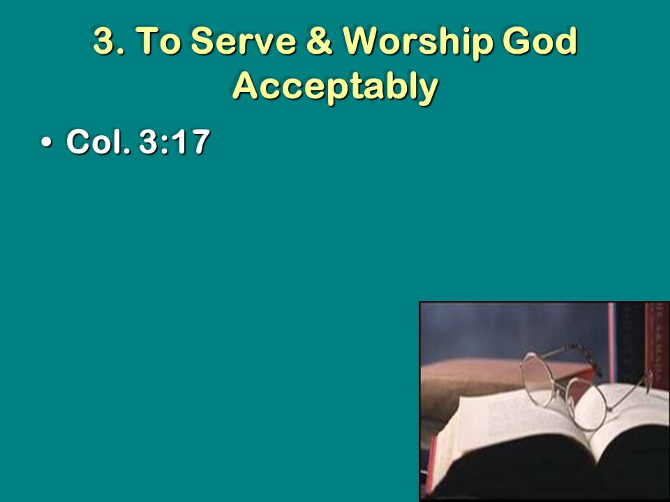 3. To Serve & Worship God Acceptably Col. 3:17Col. 3:17