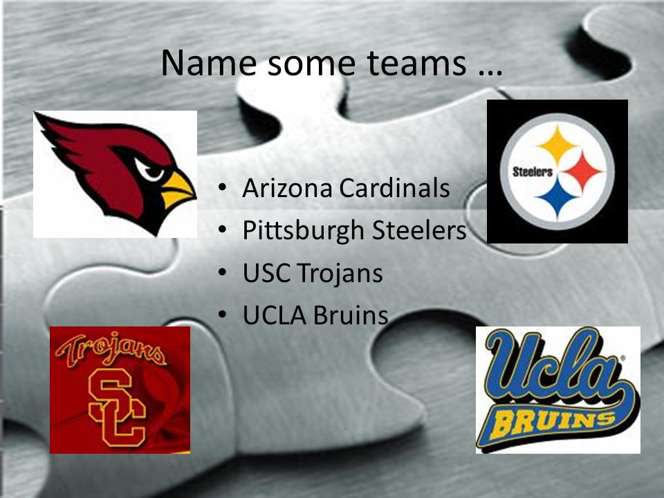 Name some teams … Arizona Cardinals Pittsburgh Steelers USC Trojans UCLA Bruins