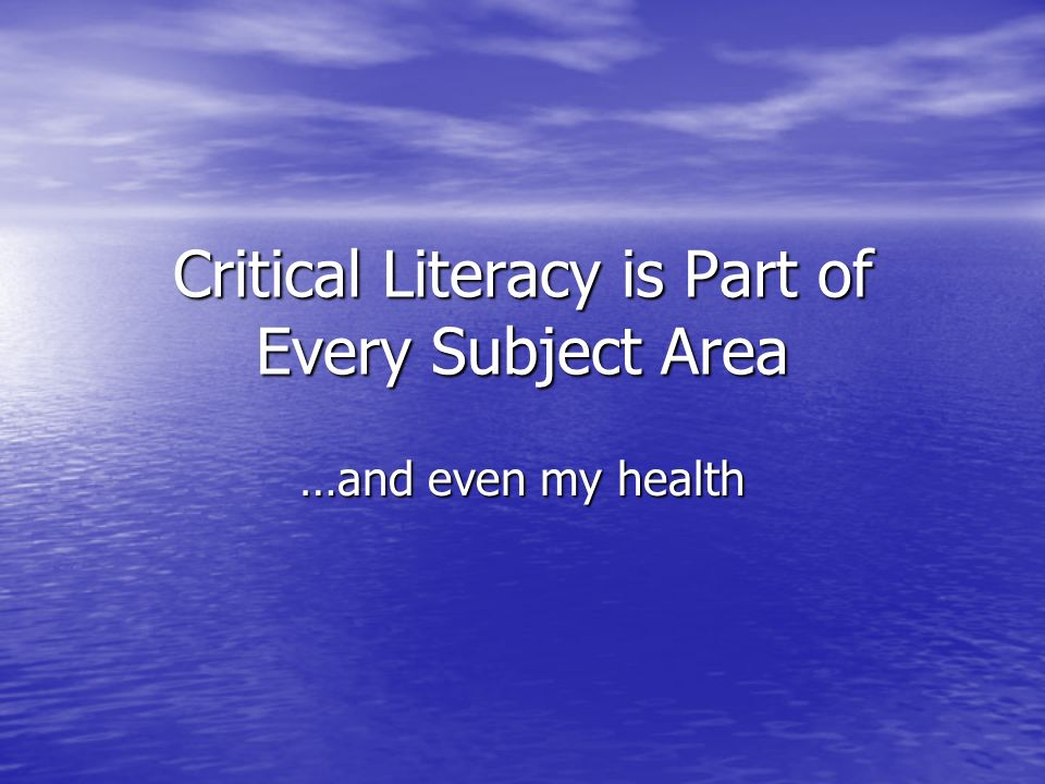 Critical Literacy is Part of Every Subject Area …and even my health