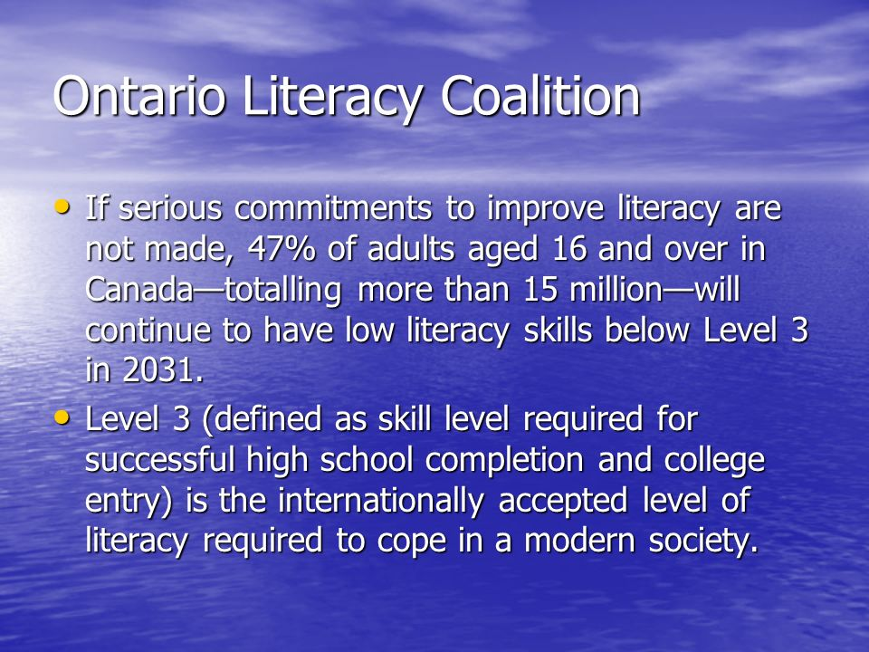 Ontario Literacy Coalition If serious commitments to improve literacy are not made, 47% of adults aged 16 and over in Canadatotalling more than 15 millionwill continue to have low literacy skills below Level 3 in 2031.