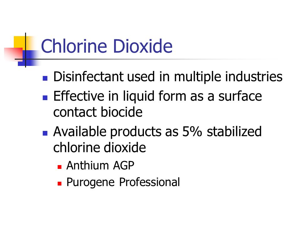 Chlorine Dioxide Disinfectant used in multiple industries Effective in liquid form as a surface contact biocide Available products as 5% stabilized chlorine dioxide Anthium AGP Purogene Professional