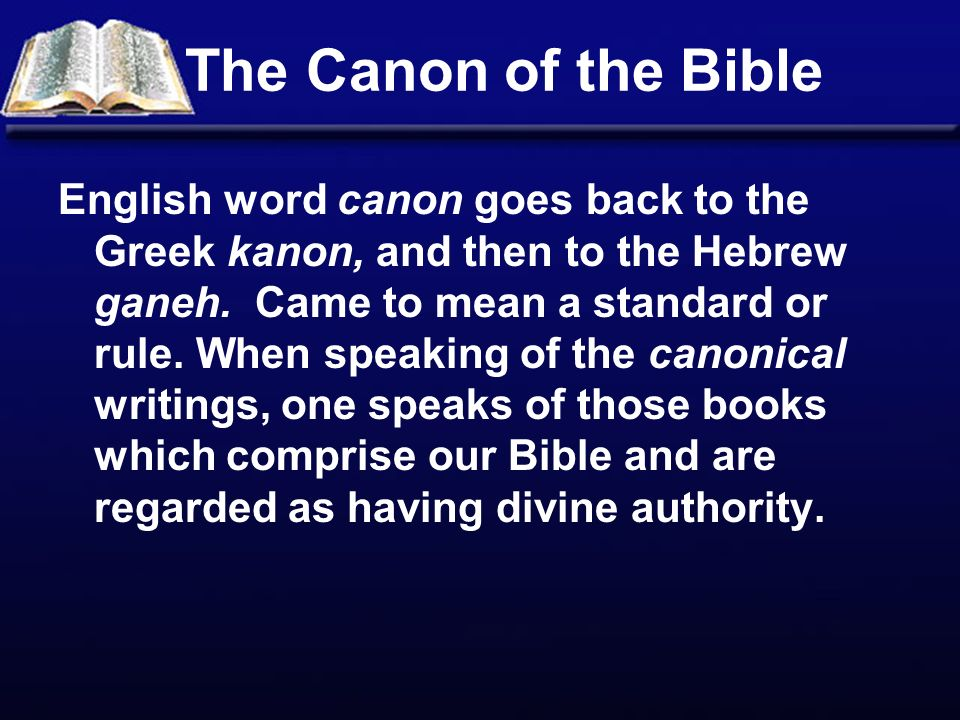 The Canon of the Bible English word canon goes back to the Greek kanon, and then to the Hebrew ganeh.