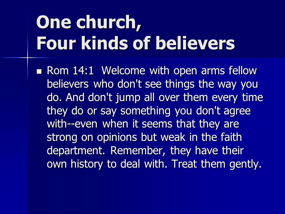 One church, Four kinds of believers Rom 14:1 Welcome with open arms fellow believers who don t see things the way you do.