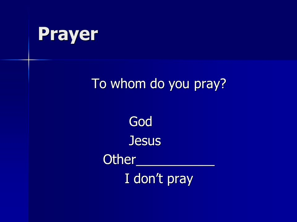 Prayer To whom do you pray GodJesusOther___________ I dont pray