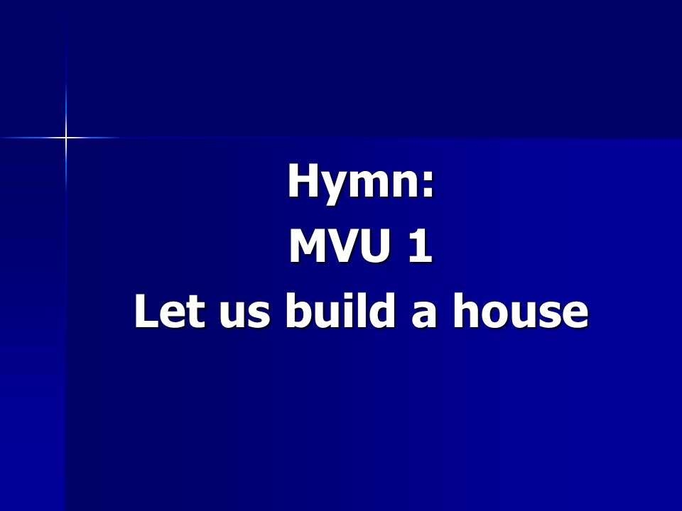 Hymn: MVU 1 Let us build a house