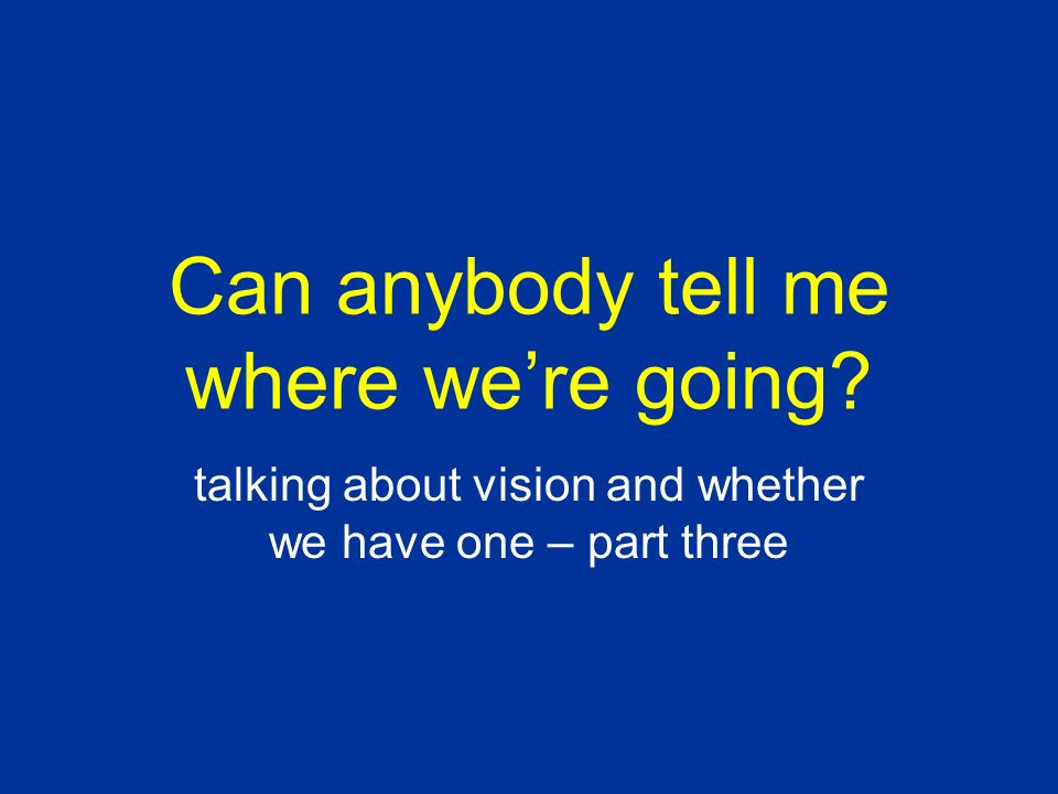 Can anybody tell me where were going talking about vision and whether we have one – part three