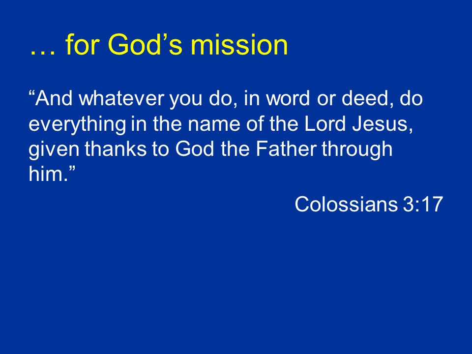 … for Gods mission And whatever you do, in word or deed, do everything in the name of the Lord Jesus, given thanks to God the Father through him.