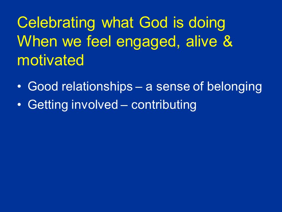 Celebrating what God is doing When we feel engaged, alive & motivated Good relationships – a sense of belonging Getting involved – contributing