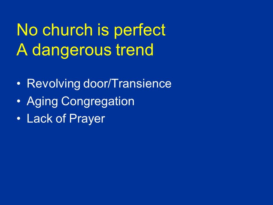 No church is perfect A dangerous trend Revolving door/Transience Aging Congregation Lack of Prayer