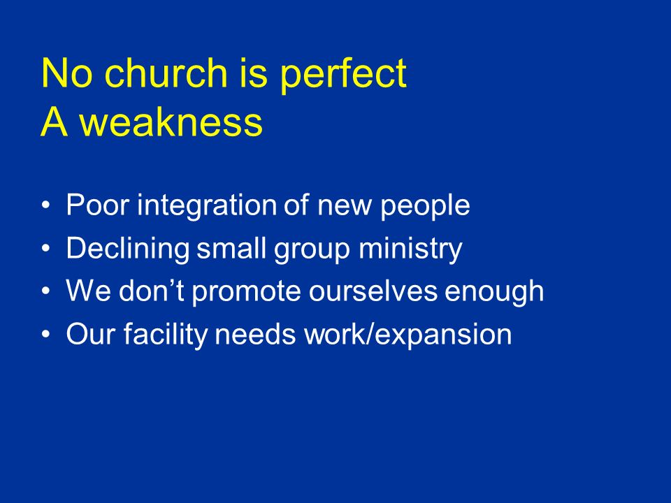 No church is perfect A weakness Poor integration of new people Declining small group ministry We dont promote ourselves enough Our facility needs work/expansion