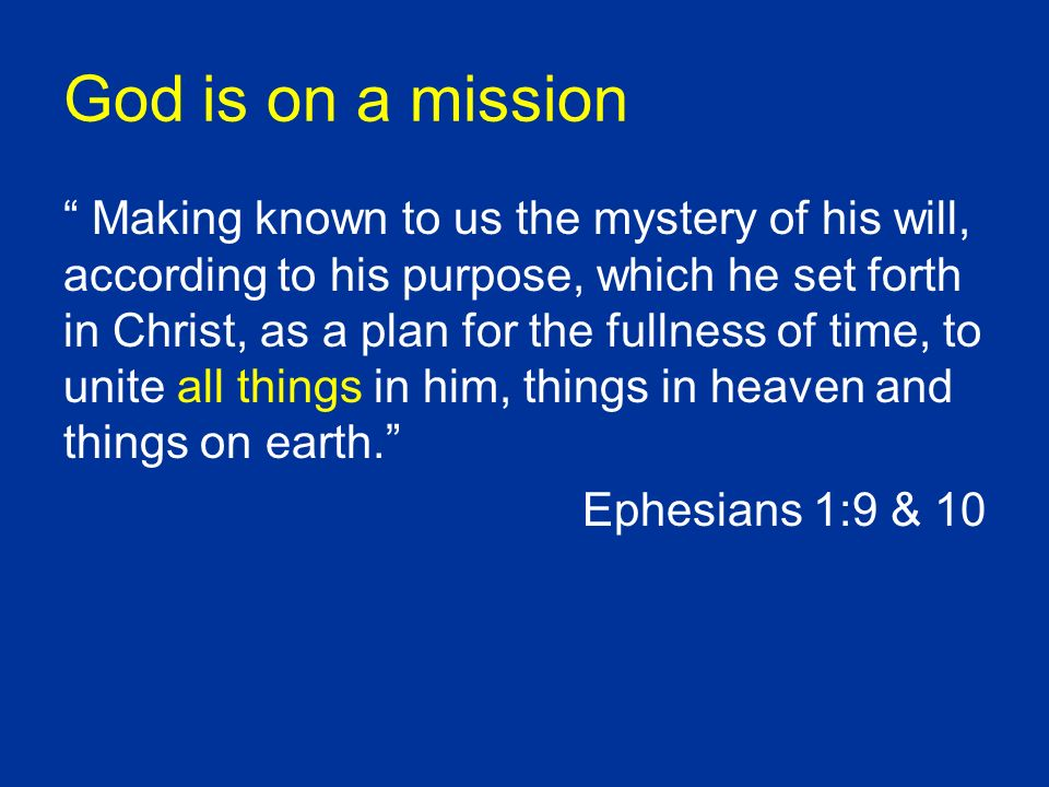 God is on a mission Making known to us the mystery of his will, according to his purpose, which he set forth in Christ, as a plan for the fullness of time, to unite all things in him, things in heaven and things on earth.