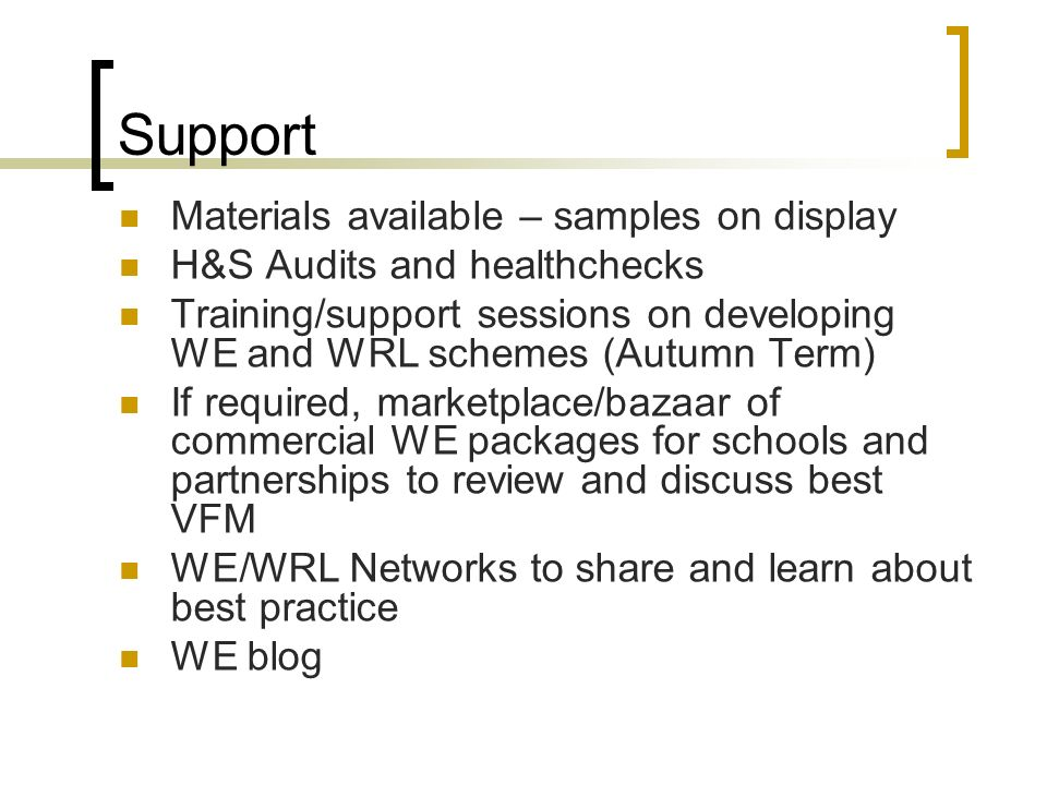 Support Materials available – samples on display H&S Audits and healthchecks Training/support sessions on developing WE and WRL schemes (Autumn Term) If required, marketplace/bazaar of commercial WE packages for schools and partnerships to review and discuss best VFM WE/WRL Networks to share and learn about best practice WE blog