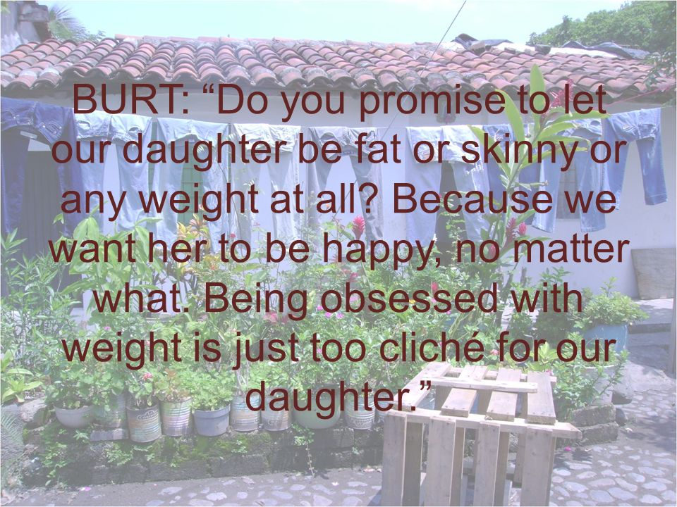 BURT: Do you promise to let our daughter be fat or skinny or any weight at all.
