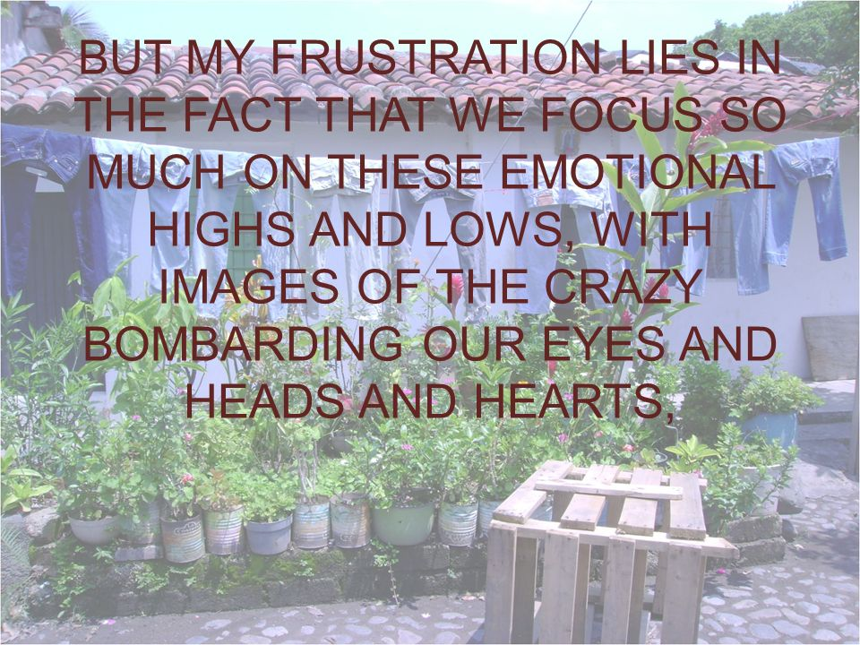 BUT MY FRUSTRATION LIES IN THE FACT THAT WE FOCUS SO MUCH ON THESE EMOTIONAL HIGHS AND LOWS, WITH IMAGES OF THE CRAZY BOMBARDING OUR EYES AND HEADS AND HEARTS,