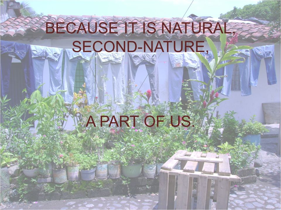 BECAUSE IT IS NATURAL, SECOND-NATURE, A PART OF US.