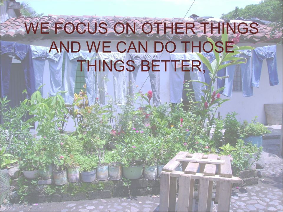 WE FOCUS ON OTHER THINGS AND WE CAN DO THOSE THINGS BETTER,