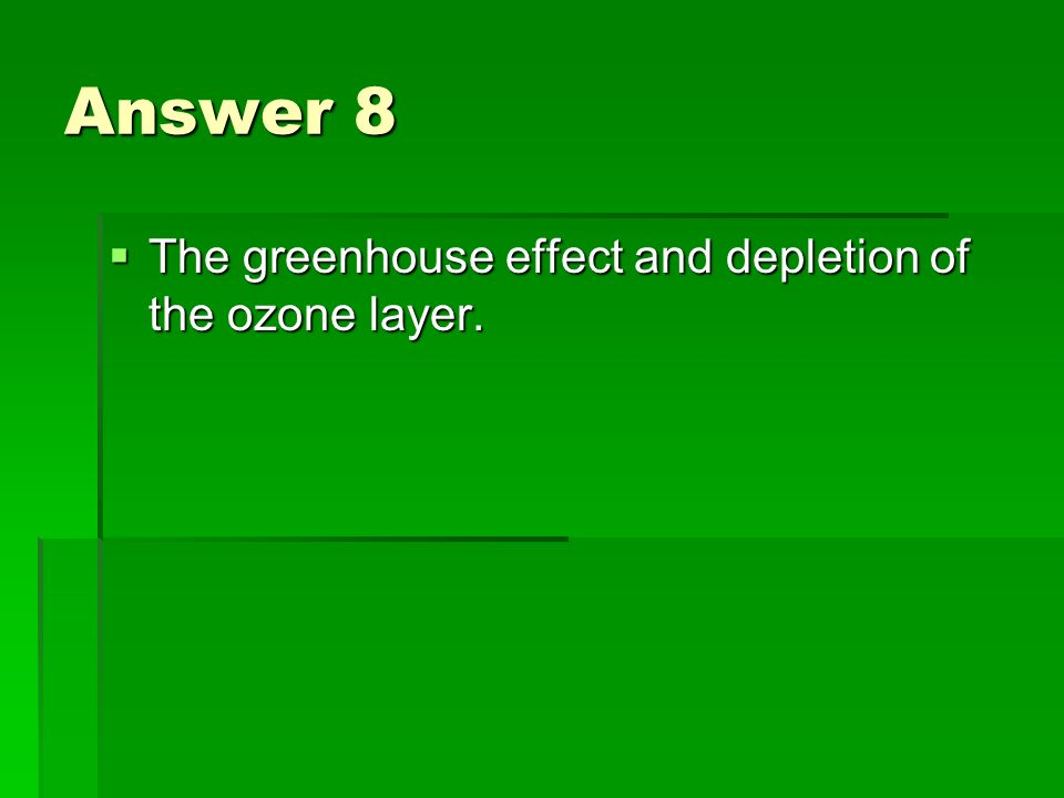 Answer 8 The greenhouse effect and depletion of the ozone layer.