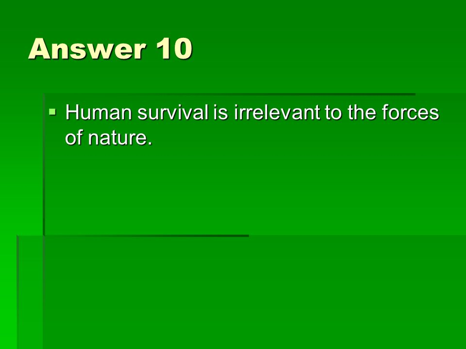 Answer 10 Human survival is irrelevant to the forces of nature.
