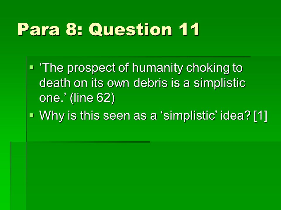 Para 8: Question 11 The prospect of humanity choking to death on its own debris is a simplistic one.