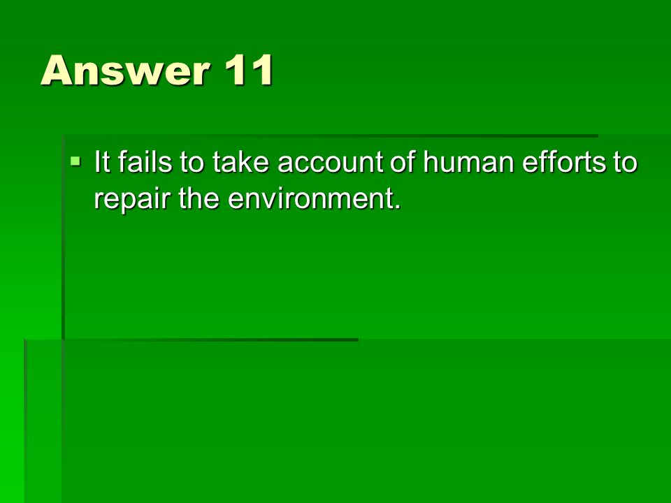 Answer 11 It fails to take account of human efforts to repair the environment.