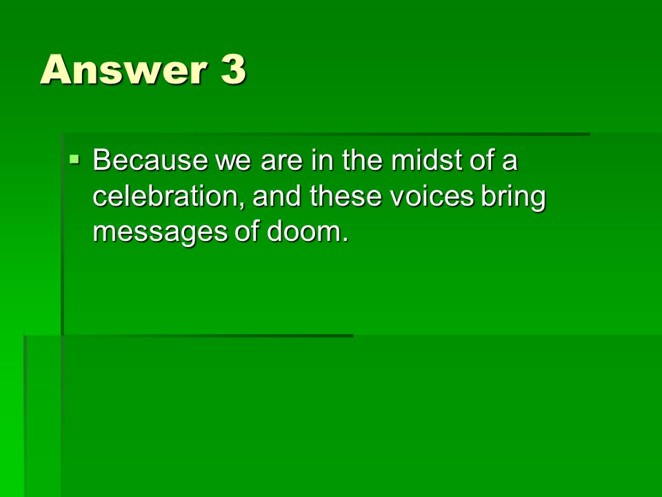 Answer 3 Because we are in the midst of a celebration, and these voices bring messages of doom.