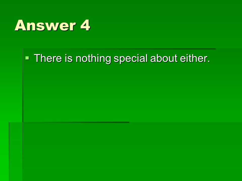 Answer 4 There is nothing special about either. There is nothing special about either.
