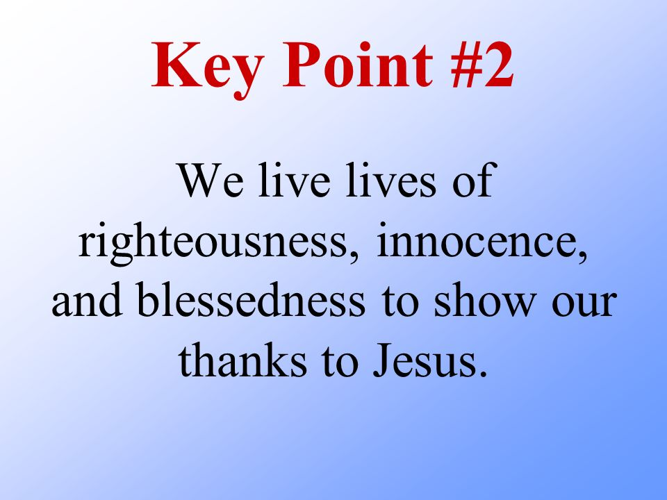 Key Point #2 We live lives of righteousness, innocence, and blessedness to show our thanks to Jesus.