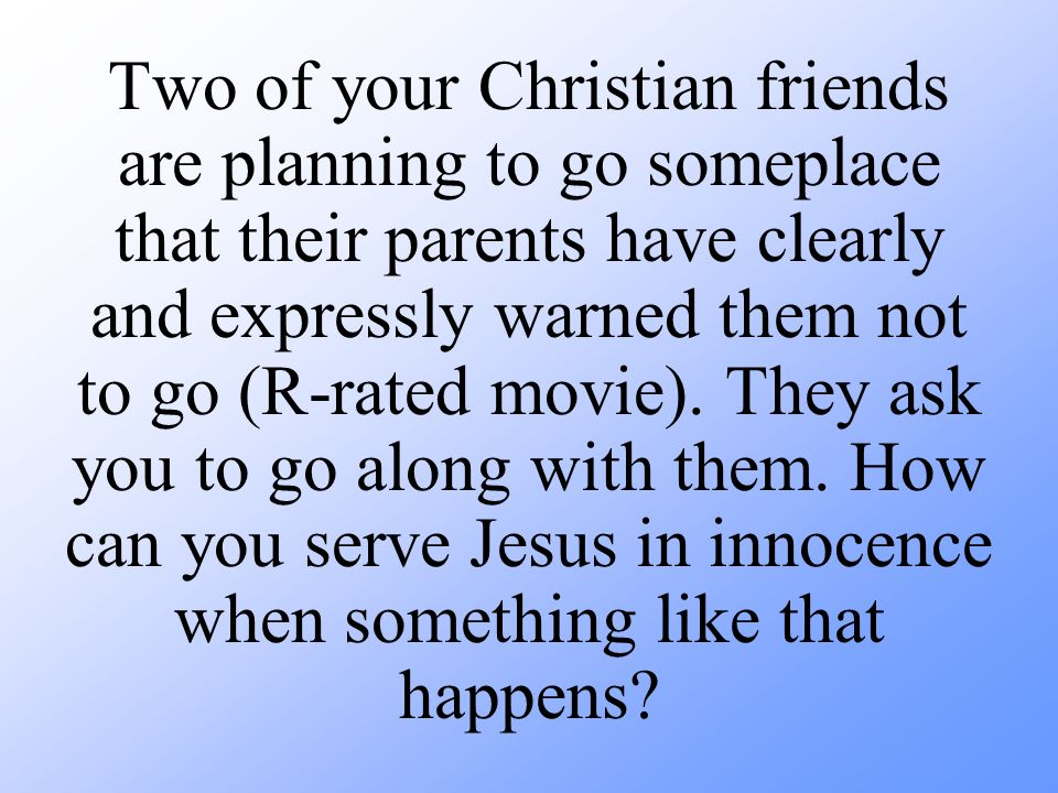 Two of your Christian friends are planning to go someplace that their parents have clearly and expressly warned them not to go (R-rated movie).
