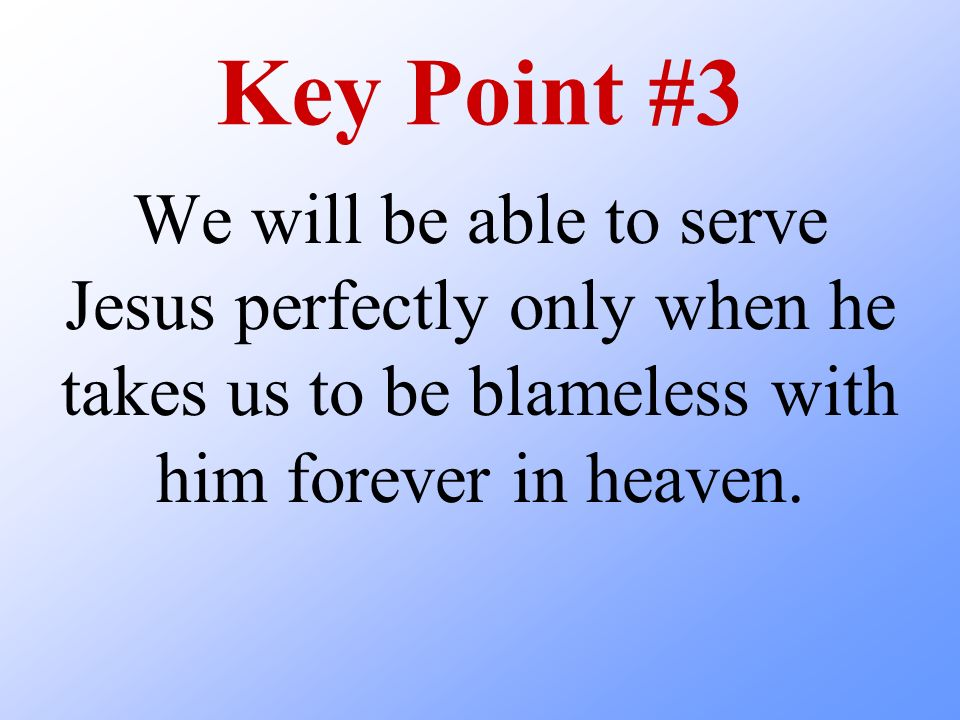 Key Point #3 We will be able to serve Jesus perfectly only when he takes us to be blameless with him forever in heaven.