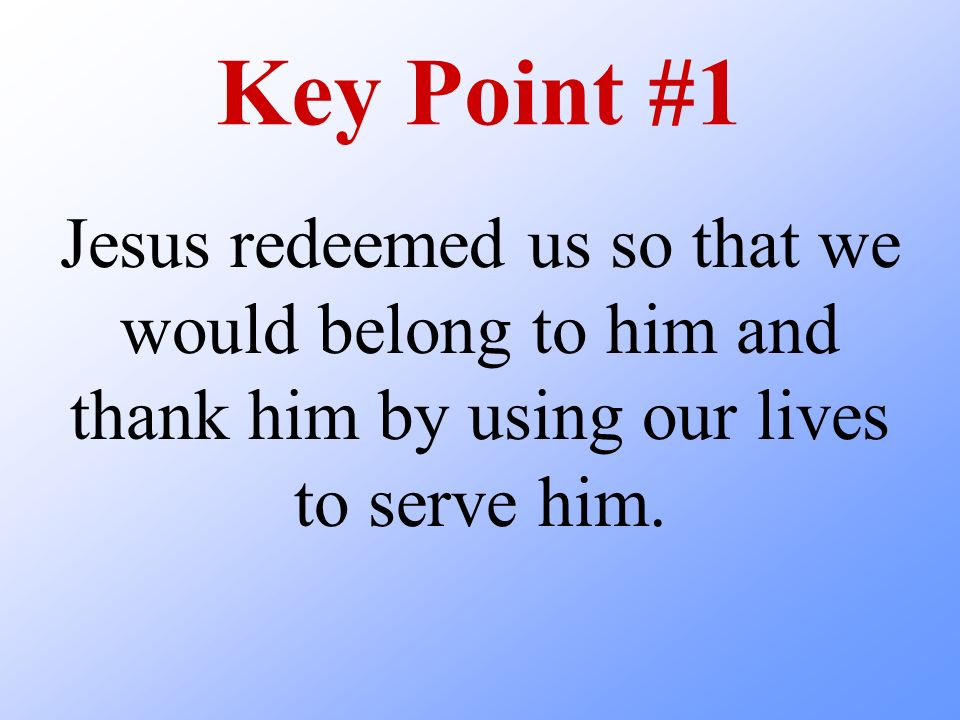 Key Point #1 Jesus redeemed us so that we would belong to him and thank him by using our lives to serve him.