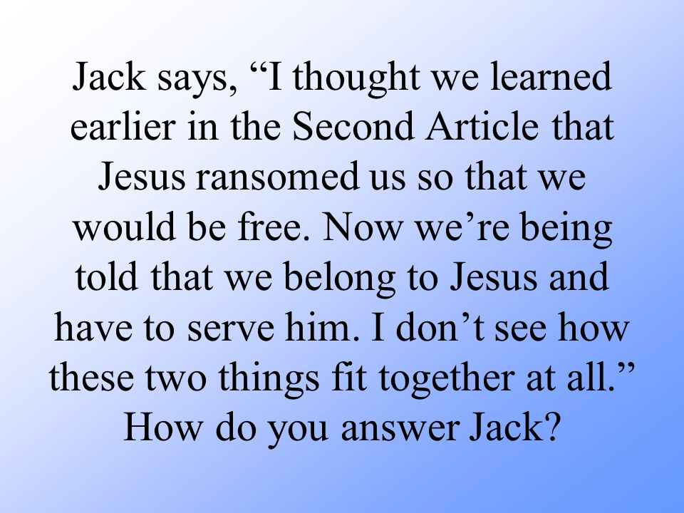 Jack says, I thought we learned earlier in the Second Article that Jesus ransomed us so that we would be free.