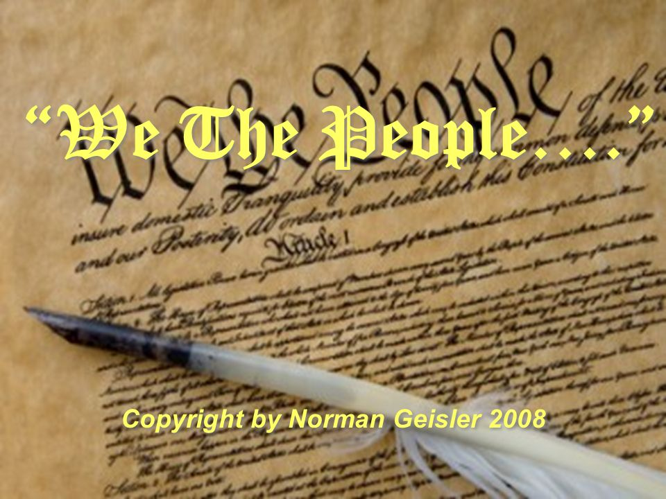 We The People…. Copyright by Norman Geisler 2008