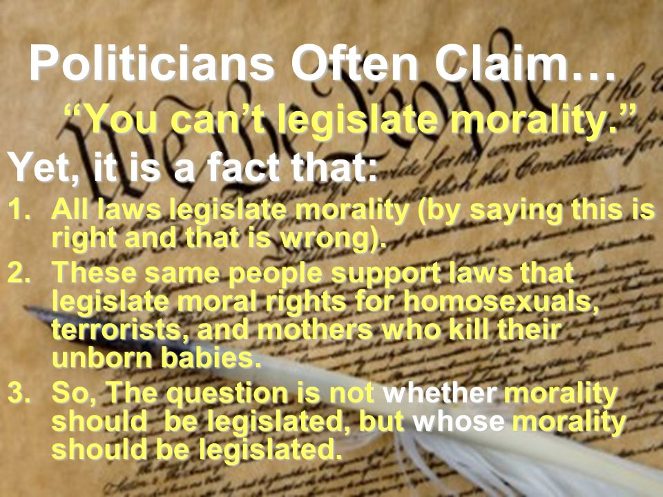 Politicians Often Claim… You cant legislate morality.